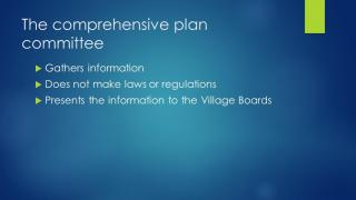 The Comprehensive Plan Committee: Does not make laws or regulations; It gathers information and presents to the Village Boards