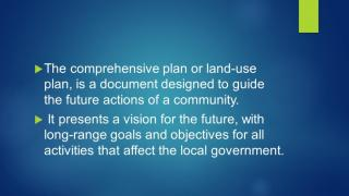 The comprehensive plan or land-use plan, is a document designed to guide the future actions of a community.