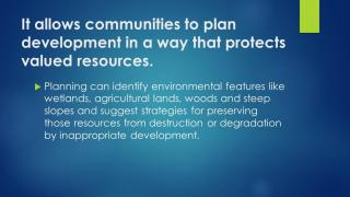 It allows communities to plan development in a way that protects valued resources.